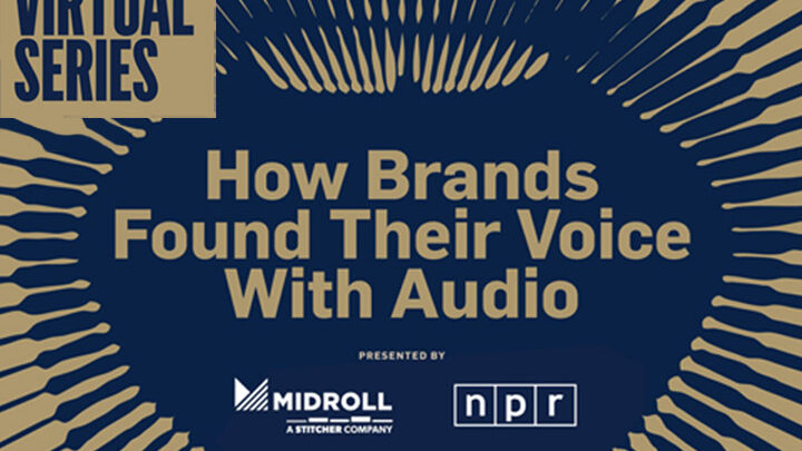 Adweek Virtual Series: How Brands Found Their Voice With Audio, Presented by Midroll, NPR, Pandora